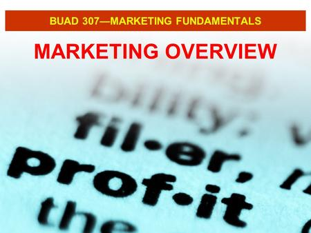 BUAD 307—MARKETING FUNDAMENTALS MARKETING OVERVIEW.