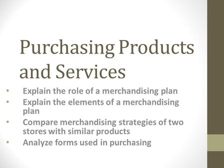 Purchasing Products and Services Explain the role of a merchandising plan Explain the elements of a merchandising plan Compare merchandising strategies.
