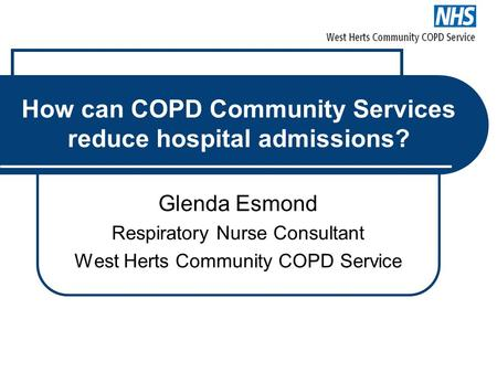 How can COPD Community Services reduce hospital admissions? Glenda Esmond Respiratory Nurse Consultant West Herts Community COPD Service.