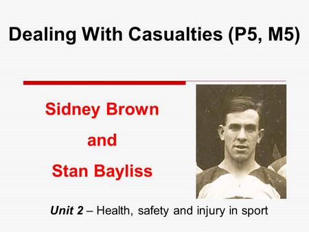Dealing With Casualties (P5, M5) Unit 2 – Health, safety and injury in sport Sidney Brown and Stan Bayliss.
