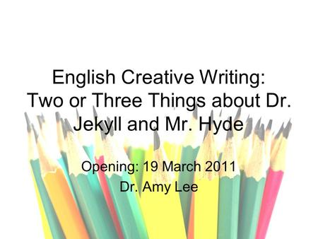 English Creative Writing: Two or Three Things about Dr. Jekyll and Mr. Hyde Opening: 19 March 2011 Dr. Amy Lee.