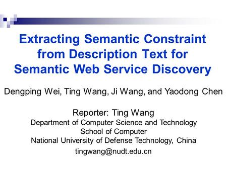 Extracting Semantic Constraint from Description Text for Semantic Web Service Discovery Dengping Wei, Ting Wang, Ji Wang, and Yaodong Chen Reporter: Ting.