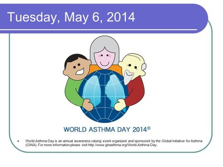 Tuesday, May 6, 2014 World Asthma Day is an annual awareness-raising event organized and sponsored by the Global Initiative for Asthma (GINA). For more.