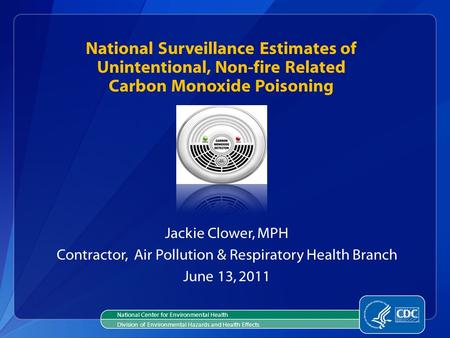 National Surveillance Estimates of Unintentional, Non-fire Related Carbon Monoxide Poisoning Jackie Clower, MPH Contractor, Air Pollution & Respiratory.