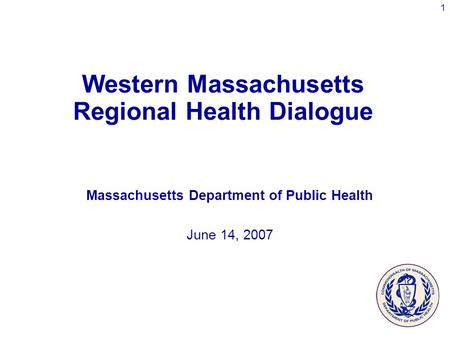1 Western Massachusetts Regional Health Dialogue Massachusetts Department of Public Health June 14, 2007.