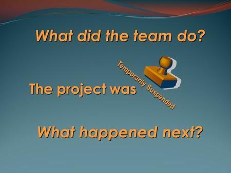 What did the team do? The project was What happened next? Temporarily Suspended.