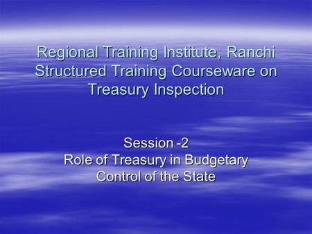 Session -2 Role of Treasury in Budgetary Control of the State Regional Training Institute, Ranchi Structured Training Courseware on Treasury Inspection.