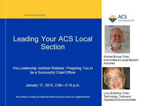 Leading Your ACS Local Section Pre-Leadership Institute Webinar: Preparing You to be a Successful Chair/Officer January 17, 2013, 2:00—3:15 p.m. This webinar.