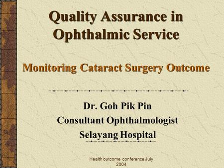 Health outcome conference July 2004 Quality Assurance in Ophthalmic Service Monitoring Cataract Surgery Outcome Dr. Goh Pik Pin Consultant Ophthalmologist.