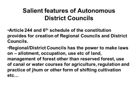 Salient features of Autonomous District Councils Article 244 and 6 th schedule of the constitution provides for creation of Regional Councils and District.