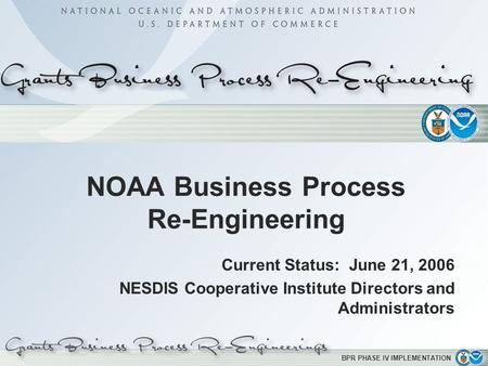 BPR PHASE IV IMPLEMENTATION NOAA Business Process Re-Engineering Current Status: June 21, 2006 NESDIS Cooperative Institute Directors and Administrators.