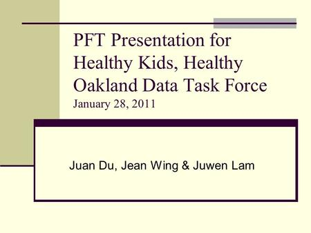 PFT Presentation for Healthy Kids, Healthy Oakland Data Task Force January 28, 2011 Juan Du, Jean Wing & Juwen Lam.