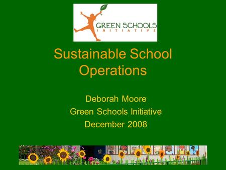 Sustainable School Operations Deborah Moore Green Schools Initiative December 2008.