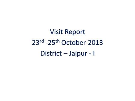 Visit Report 23 rd -25 th October 2013 District – Jaipur - I.