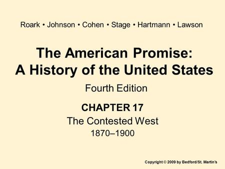 The American Promise: A History of the United States Fourth Edition CHAPTER 17 The Contested West 1870–1900 Copyright © 2009 by Bedford/St. Martin's Roark.