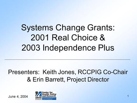 June 4, 2004 1 Systems Change Grants: 2001 Real Choice & 2003 Independence Plus Presenters: Keith Jones, RCCPIG Co-Chair & Erin Barrett, Project Director.