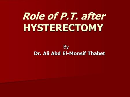 HYSTERECTOMY Role of P.T. after HYSTERECTOMY By Dr. Ali Abd El-Monsif Thabet.