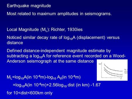 Earthquake magnitude Most related to maximum amplitudes in seismograms. Local Magnitude (M L ): Richter, 1930ies Noticed similar decay rate of log 10 A.