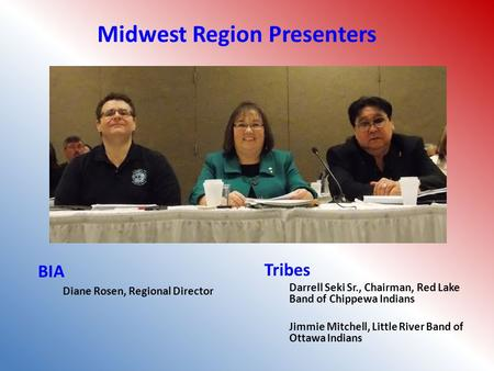 BIA Diane Rosen, Regional Director Tribes Darrell Seki Sr., Chairman, Red Lake Band of Chippewa Indians Jimmie Mitchell, Little River Band of Ottawa Indians.