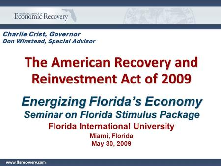 Charlie Crist, Governor Don Winstead, Special Advisor The American Recovery and Reinvestment <strong>Act</strong> of 2009 Energizing Florida's Economy Seminar on Florida.