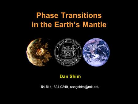 Phase Transitions in the Earth's Mantle Dan Shim 54-514, 324-0249,
