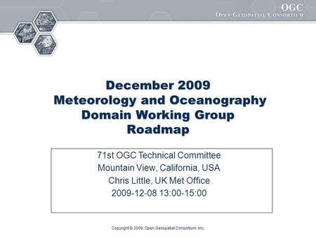 Copyright © 2009, Open Geospatial Consortium, Inc. December 2009 Meteorology and Oceanography Domain Working Group Roadmap 71st OGC Technical Committee.