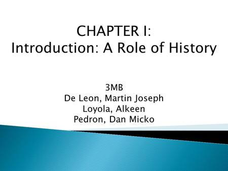 CHAPTER I: Introduction: A Role of History 3MB De Leon, Martin Joseph Loyola, Alkeen Pedron, Dan Micko.