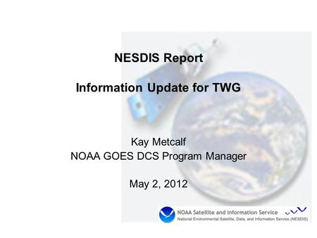 NESDIS Report Information Update for TWG Kay Metcalf NOAA GOES DCS Program Manager May 2, 2012.