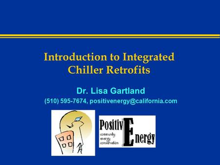 Introduction to Integrated Chiller Retrofits Dr. Lisa Gartland (510) 595-7674,