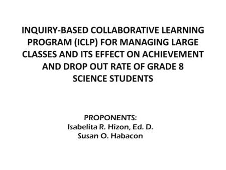 PROPONENTS: Isabelita R. Hizon, Ed. D. Susan O. Habacon INQUIRY-BASED COLLABORATIVE LEARNING PROGRAM (ICLP) FOR MANAGING LARGE CLASSES AND ITS EFFECT ON.