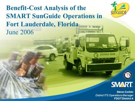 Benefit-Cost Analysis of the SMART SunGuide Operations in Fort Lauderdale, Florida June 2006 Steve Corbin District ITS Operations Manager FDOT District.