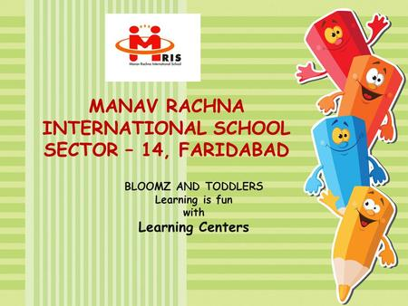 MANAV RACHNA INTERNATIONAL SCHOOL SECTOR – 14, FARIDABAD BLOOMZ AND TODDLERS Learning is fun with Learning Centers.