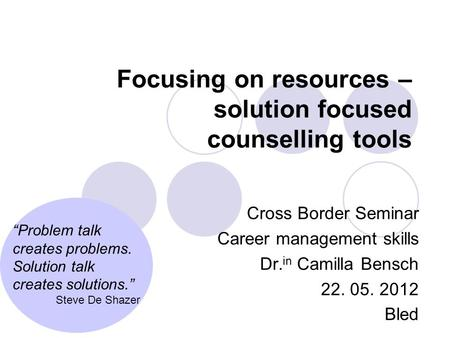 "Focusing on resources – solution focused counselling tools Cross Border Seminar Career management skills Dr. in Camilla Bensch 22. 05. 2012 Bled ""Problem."