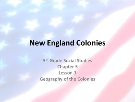 New England Colonies 5 th Grade Social Studies Chapter 5 Lesson 1 Geography of the Colonies.