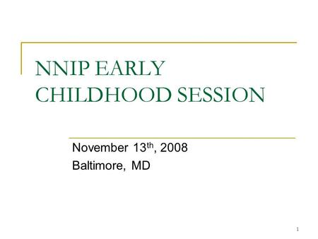 1 NNIP EARLY CHILDHOOD SESSION November 13 th, 2008 Baltimore, MD.