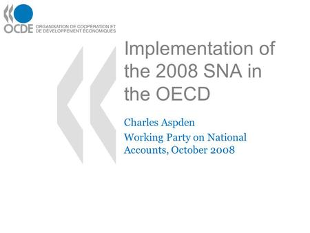 Implementation of the 2008 SNA in the OECD Charles Aspden Working Party on National Accounts, October 2008.