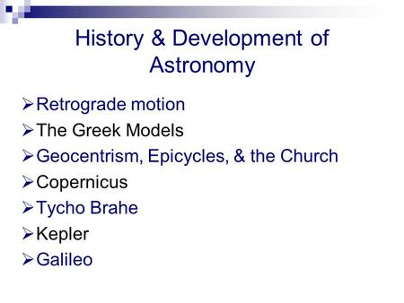 History & Development of Astronomy  Retrograde motion  The Greek Models  Geocentrism, Epicycles, & the Church  Copernicus  Tycho Brahe  Kepler 