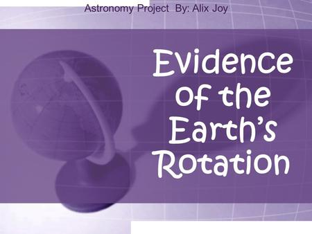 Evidence of the Earth's Rotation Astronomy Project By: Alix Joy.