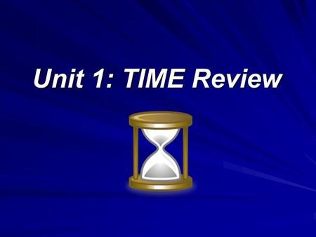 Unit 1: TIME Review. Concept of Time What is Time? –Time identifies a measurable period during which an action, process, or condition continues to exist.