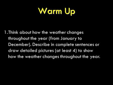Warm Up 1.Think about how the weather changes throughout the year (from January to December). Describe in complete sentences or draw detailed pictures.