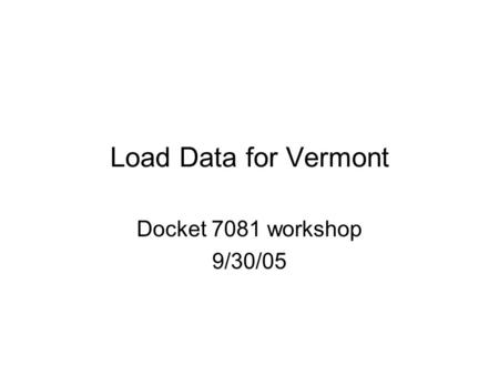 Load Data for Vermont Docket 7081 workshop 9/30/05.