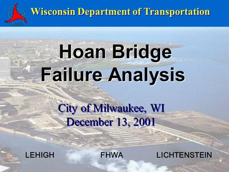 Hoan Bridge Failure Analysis Hoan Bridge Failure Analysis Wisconsin Department of Transportation City of Milwaukee, WI December 13, 2001 City of Milwaukee,