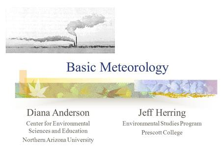 Basic Meteorology Jeff Herring Environmental Studies Program Prescott College Diana Anderson Center for Environmental Sciences and Education Northern Arizona.