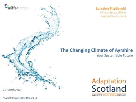 Contact: Lorraine FitzGerald Private Sector Officer Adaptation Scotland The Changing Climate of Ayrshire Your Sustainable Future.