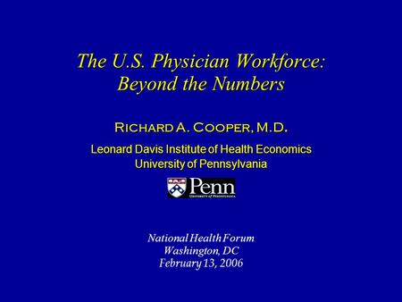 The U.S. Physician Workforce: Beyond the Numbers The U.S. Physician Workforce: Beyond the Numbers Richard A. Cooper, M.D. Leonard Davis Institute of Health.