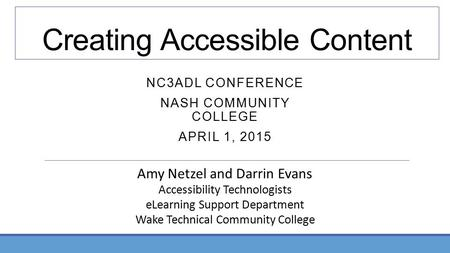 Creating Accessible Content NC3ADL CONFERENCE NASH COMMUNITY COLLEGE APRIL 1, 2015 Amy Netzel and Darrin Evans Accessibility Technologists eLearning Support.