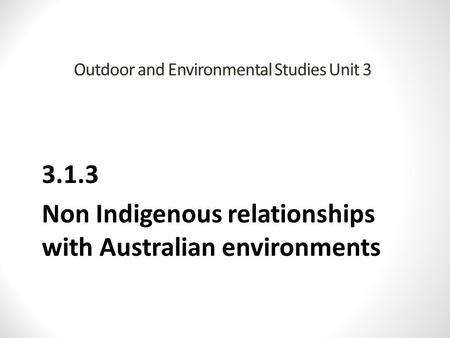 Outdoor and Environmental Studies Unit 3 3.1.3 Non Indigenous relationships with Australian environments.