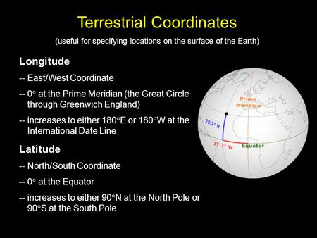 Terrestrial Coordinates (useful for specifying locations on the surface of the Earth) Longitude - Longitude -- East/West Coordinate -- 0  at the Prime.