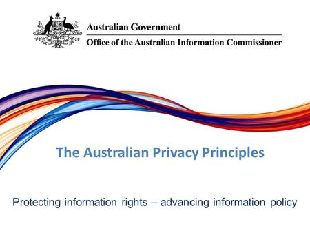 Protecting information rights –­ advancing information policy The Australian Privacy Principles.