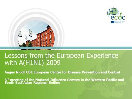Lessons from the European Experience with A(H1N1) 2009 Angus Nicoll CBE European Centre for Disease Prevention and Control 3 rd meeting of the National.